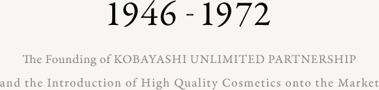 1946-1972 The Founding of KOBAYASHI UNLIMITED PARTNERSHIP and the Introduction of High Quality Cosmetics onto the Market