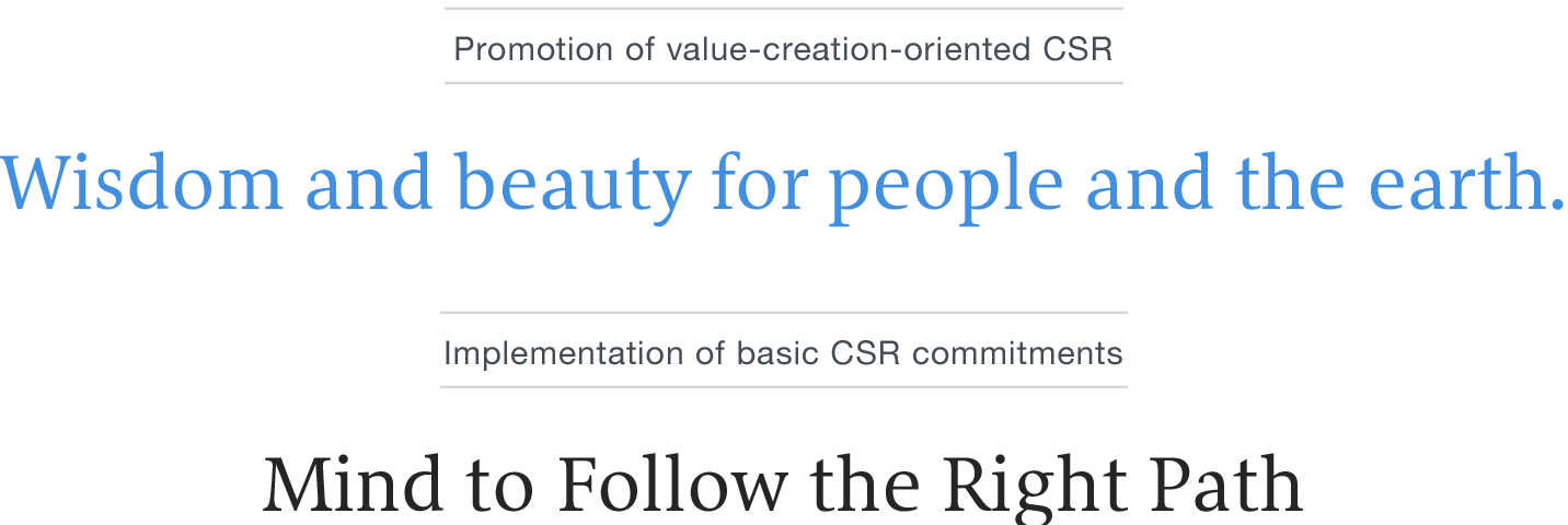 Promotion of value-creation- oriented CSR / Wisdom and Beauty for People and the Earth / Practicing of basic CSR commitments / Mind to Follow the Right Path