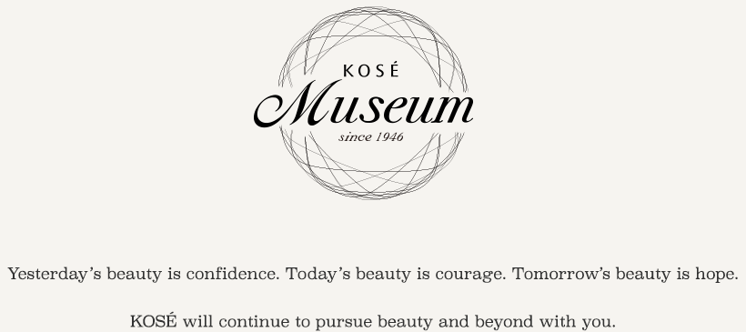 Yesterday's beauty is confidence. Today's beauty is courage. Tomorrow's beauty is hope.KOSÉ will continue to pursue beauty and beyond with you.